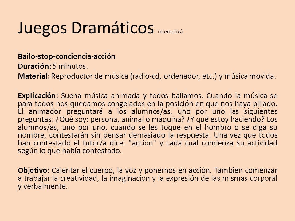 Juegos Dramáticos (ejemplos) Bailo-stop-conciencia-acción Duración: 5 minutos. Material: Reproductor de música (radio-cd, ordenador, etc.) y música mo