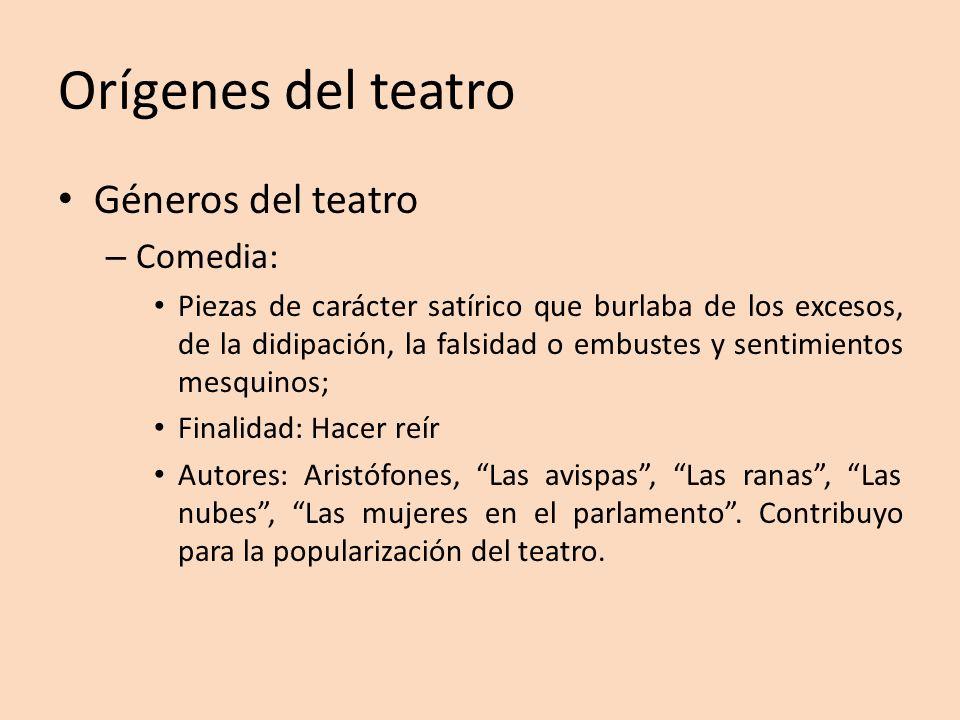 Orígenes del teatro Géneros del teatro – Comedia: Piezas de carácter satírico que burlaba de los excesos, de la didipación, la falsidad o embustes y s