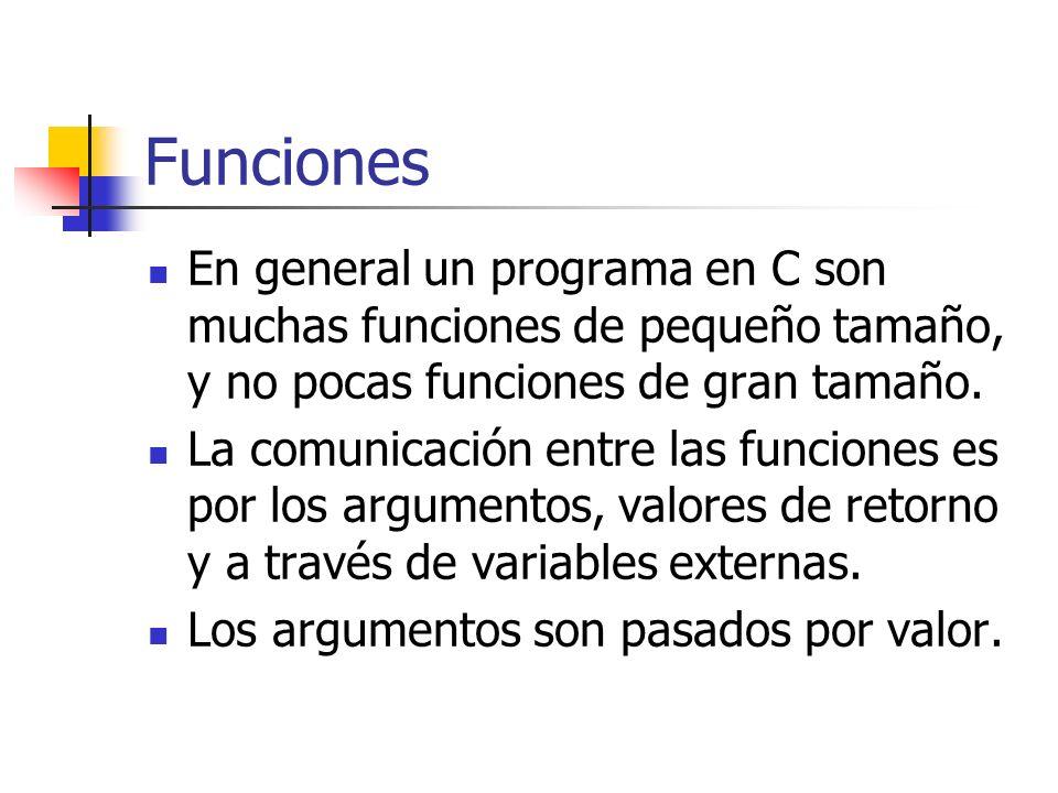 Funciones En general un programa en C son muchas funciones de pequeño tamaño, y no pocas funciones de gran tamaño. La comunicación entre las funciones