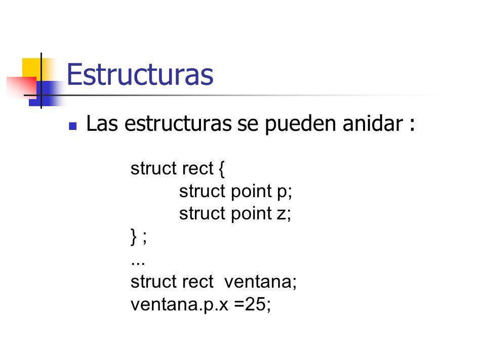 Estructuras Las estructuras se pueden anidar : struct rect { struct point p; struct point z; } ;... struct rect ventana; ventana.p.x =25;