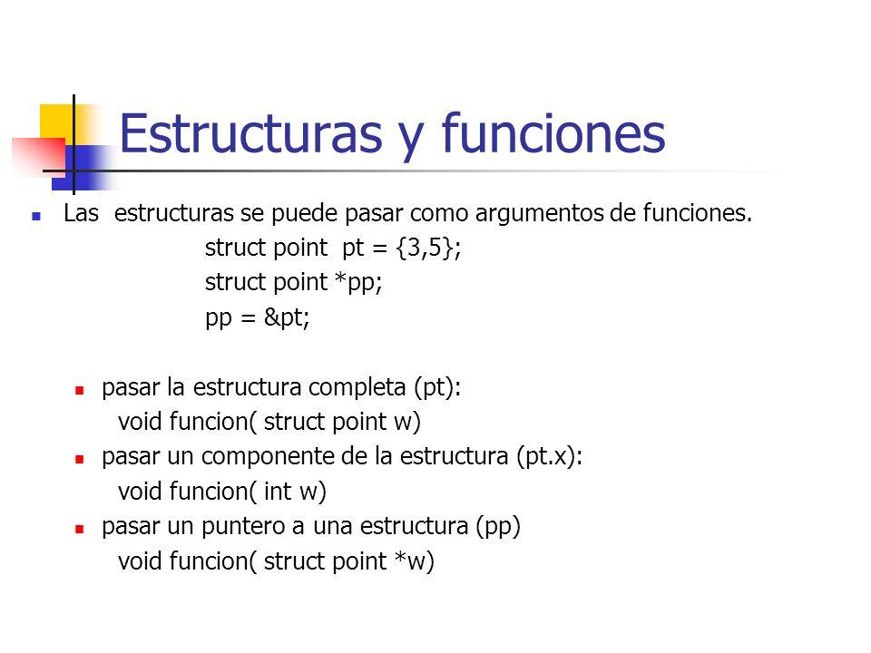 Estructuras y funciones Las estructuras se puede pasar como argumentos de funciones. struct point pt = {3,5}; struct point *pp; pp = &pt; pasar la est