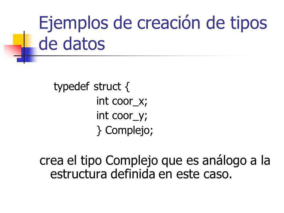 Ejemplos de creación de tipos de datos typedef struct { int coor_x; int coor_y; } Complejo; crea el tipo Complejo que es análogo a la estructura defin