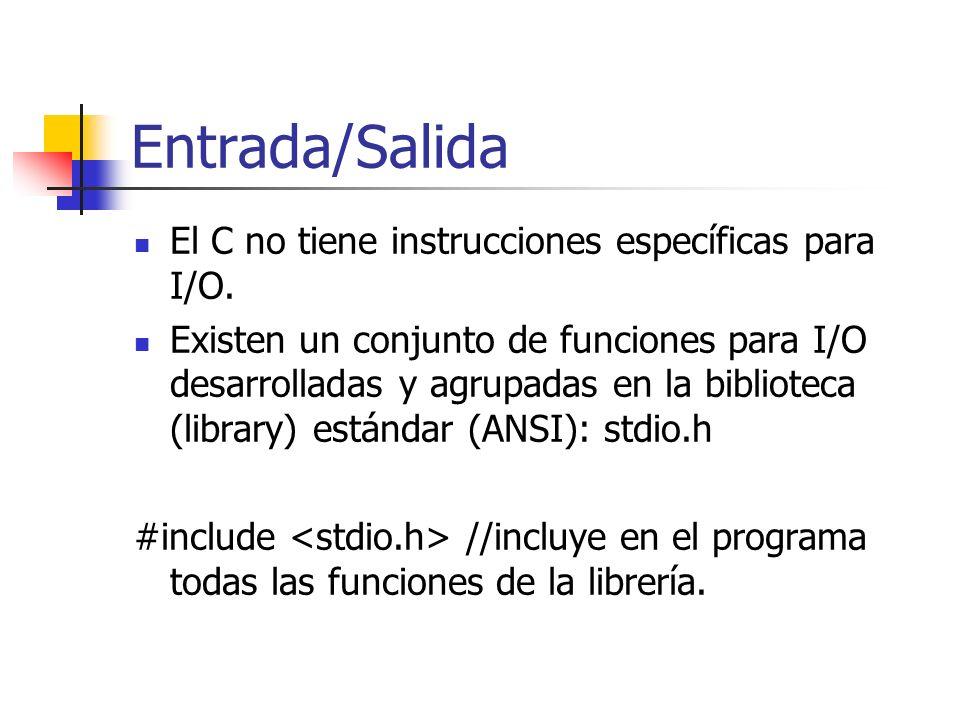 Entrada/Salida El C no tiene instrucciones específicas para I/O. Existen un conjunto de funciones para I/O desarrolladas y agrupadas en la biblioteca