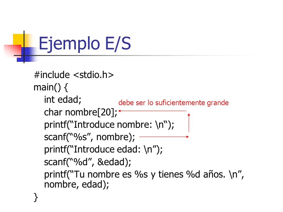 Ejemplo E/S #include main() { int edad; char nombre[20]; printf(Introduce nombre: \n); scanf(%s, nombre); printf(Introduce edad: \n); scanf(%d, &edad)