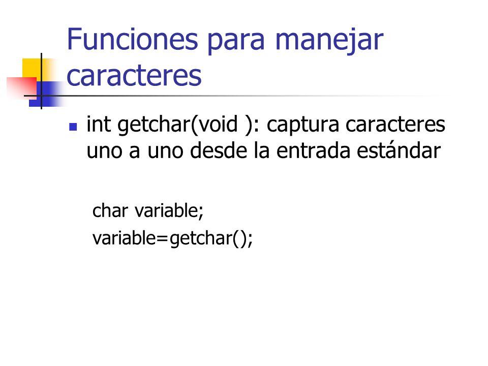 Funciones para manejar caracteres int getchar(void ): captura caracteres uno a uno desde la entrada estándar char variable; variable=getchar();