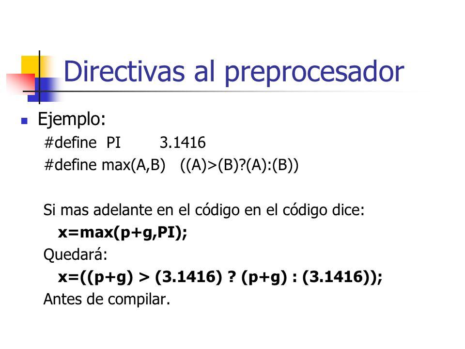 Directivas al preprocesador Ejemplo: #define PI3.1416 #define max(A,B) ((A)>(B)?(A):(B)) Si mas adelante en el código en el código dice: x=max(p+g,PI)