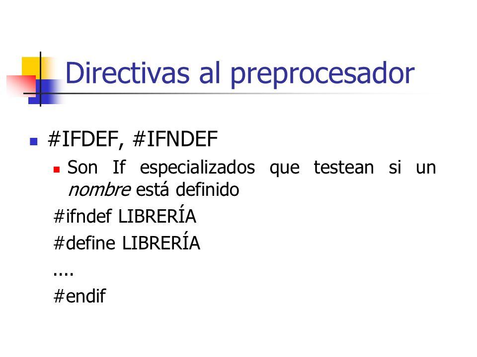 Directivas al preprocesador #IFDEF, #IFNDEF Son If especializados que testean si un nombre está definido #ifndef LIBRERÍA #define LIBRERÍA.... #endif