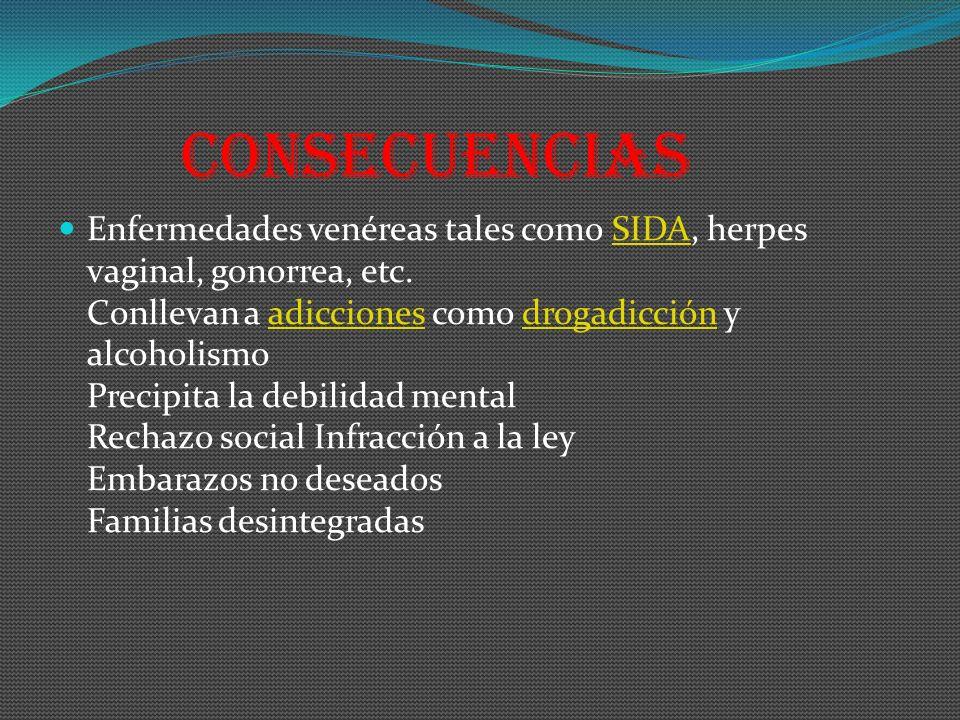 Consecuencias Enfermedades venéreas tales como SIDA, herpes vaginal, gonorrea, etc. Conllevan a adicciones como drogadicción y alcoholismo Precipita l