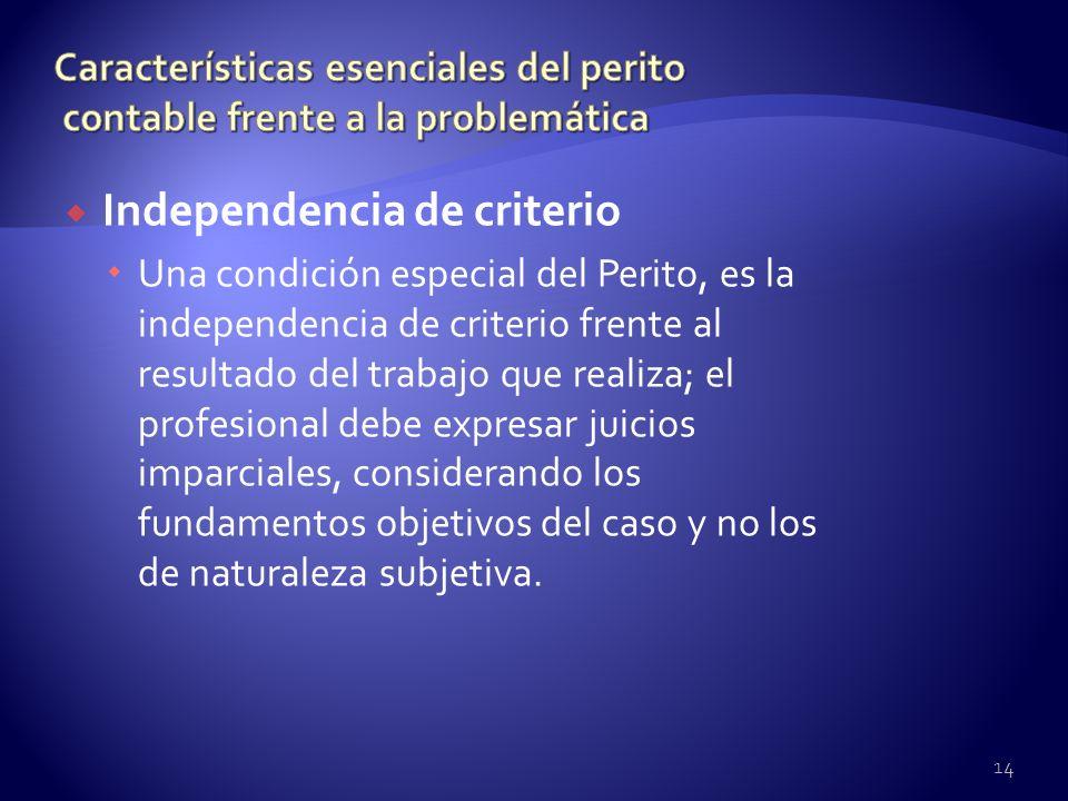 Independencia de criterio Una condición especial del Perito, es la independencia de criterio frente al resultado del trabajo que realiza; el profesion