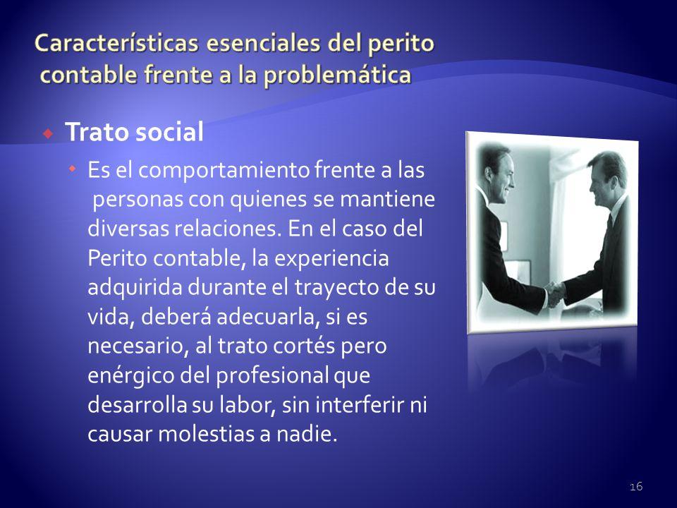 Trato social Es el comportamiento frente a las personas con quienes se mantiene diversas relaciones. En el caso del Perito contable, la experiencia ad