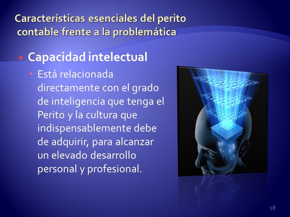 Capacidad intelectual Está relacionada directamente con el grado de inteligencia que tenga el Perito y la cultura que indispensablemente debe de adqui