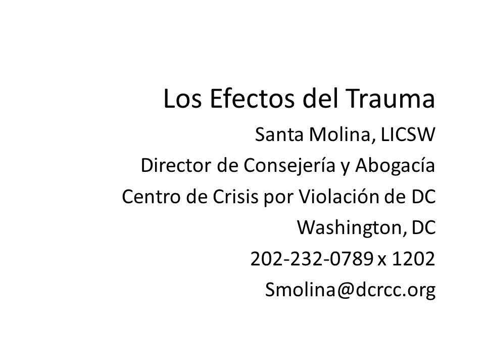 Los Efectos del Trauma Santa Molina, LICSW Director de Consejería y Abogacía Centro de Crisis por Violación de DC Washington, DC 202-232-0789 x 1202 S