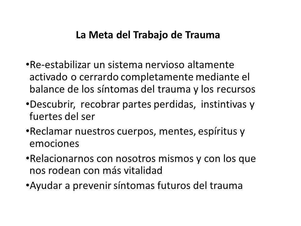 La Meta del Trabajo de Trauma Re-estabilizar un sistema nervioso altamente activado o cerrardo completamente mediante el balance de los síntomas del t