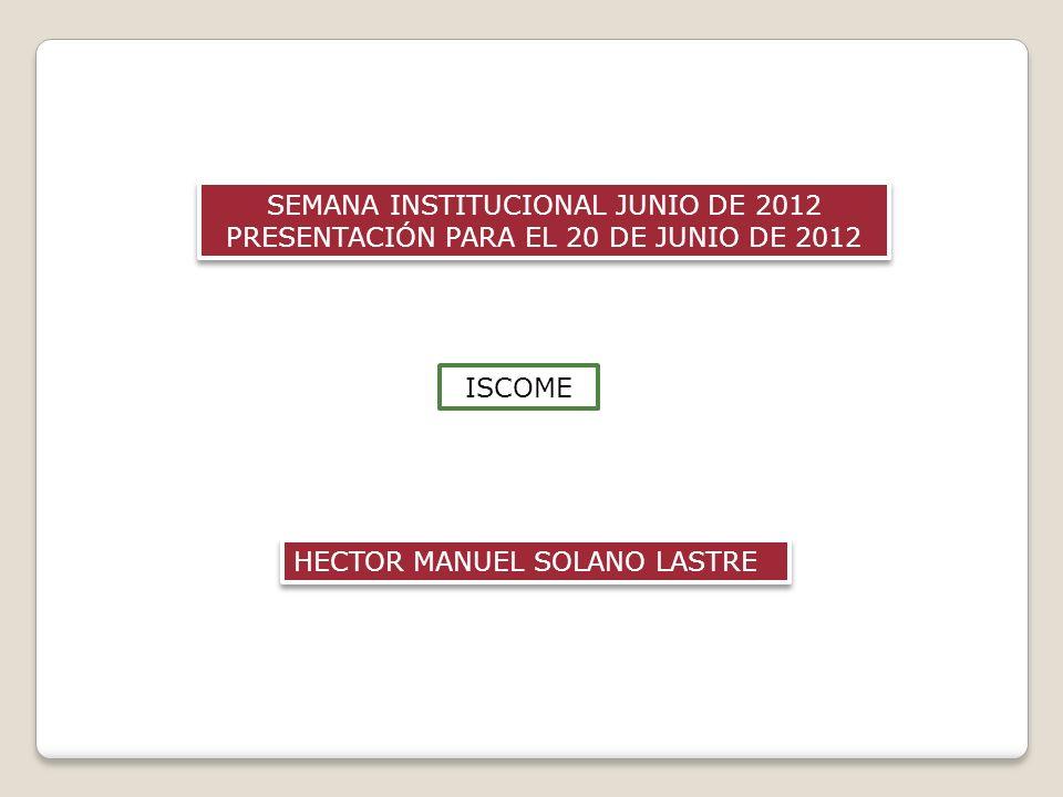 SEMANA INSTITUCIONAL JUNIO DE 2012 PRESENTACIÓN PARA EL 20 DE JUNIO DE 2012 SEMANA INSTITUCIONAL JUNIO DE 2012 PRESENTACIÓN PARA EL 20 DE JUNIO DE 2012 ISCOME HECTOR MANUEL SOLANO LASTRE