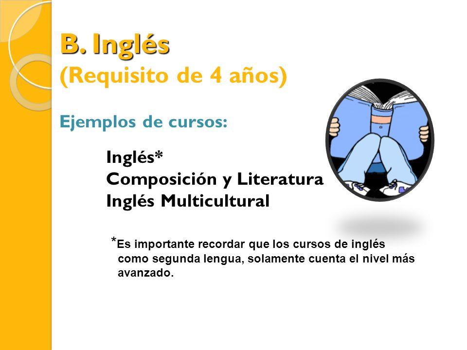 B. Inglés (Requisito de 4 años) Ejemplos de cursos: Inglés* Composición y Literatura Inglés Multicultural * Es importante recordar que los cursos de i