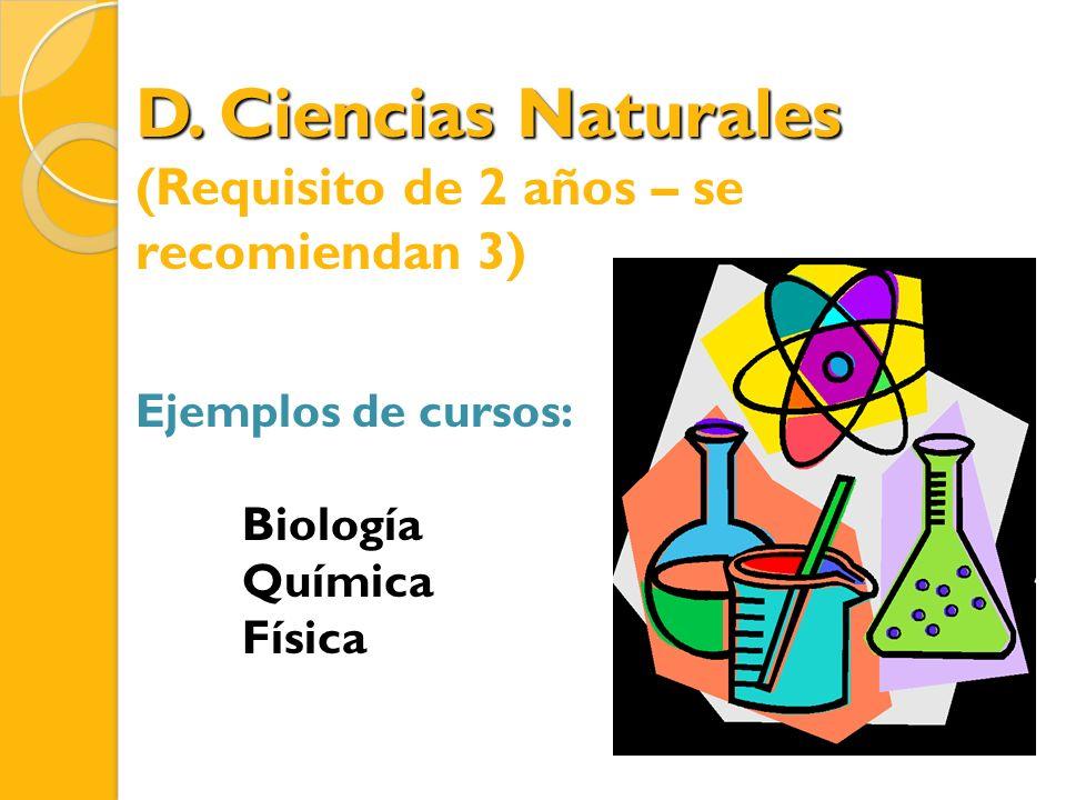 D. Ciencias Naturales (Requisito de 2 años – se recomiendan 3) Ejemplos de cursos: Biología Química Física