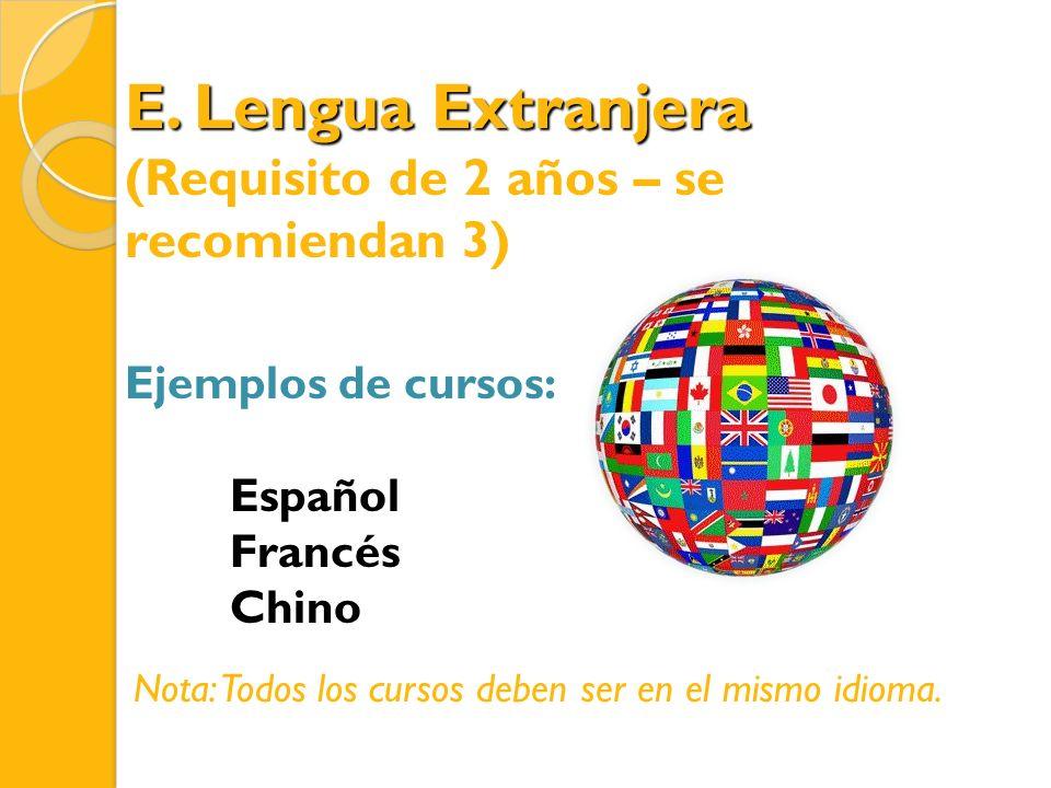 E. Lengua Extranjera (Requisito de 2 años – se recomiendan 3) Ejemplos de cursos: Español Francés Chino Nota: Todos los cursos deben ser en el mismo i