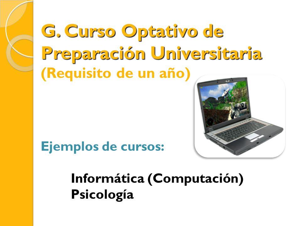G. Curso Optativo de Preparación Universitaria (Requisito de un año) Ejemplos de cursos: Informática (Computación) Psicología