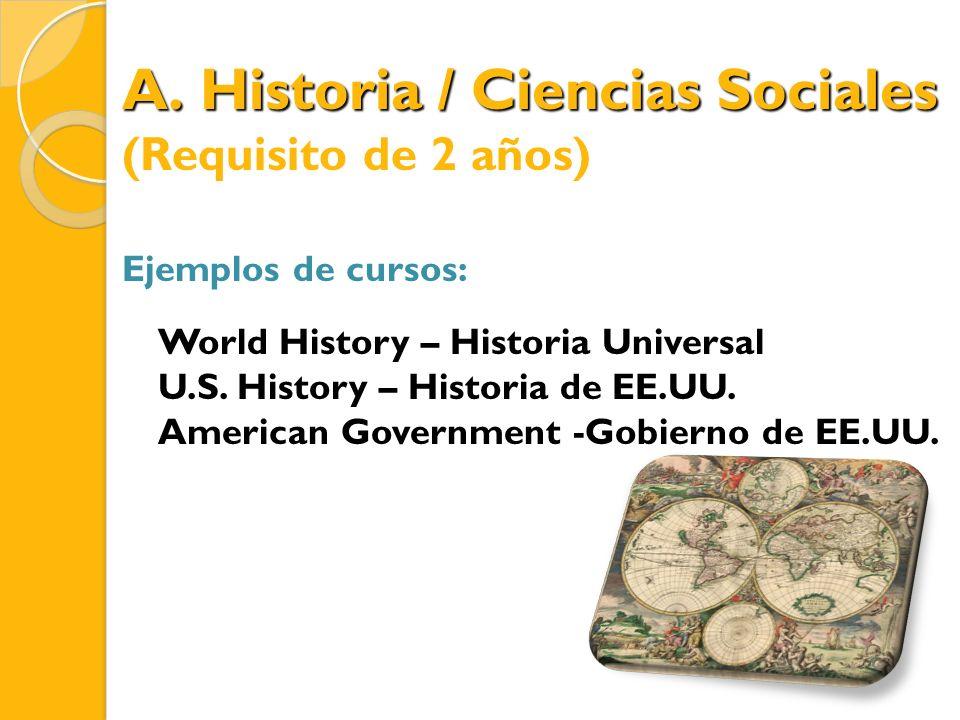 A. Historia / Ciencias Sociales (Requisito de 2 años) Ejemplos de cursos: World History – Historia Universal U.S. History – Historia de EE.UU. America