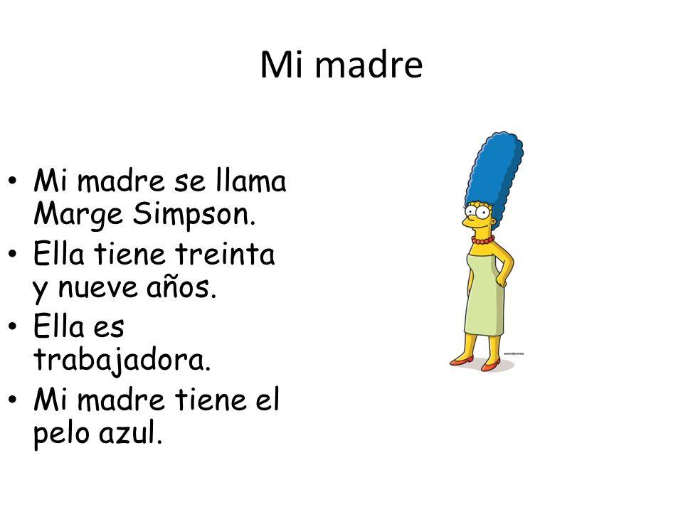Mi madre Mi madre se llama Marge Simpson. Ella tiene treinta y nueve años. Ella es trabajadora. Mi madre tiene el pelo azul.