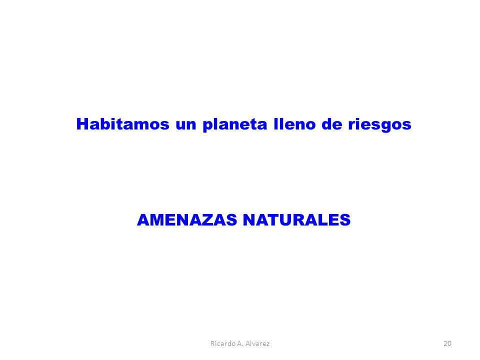 Habitamos un planeta lleno de riesgos AMENAZAS NATURALES Ricardo A. Alvarez20