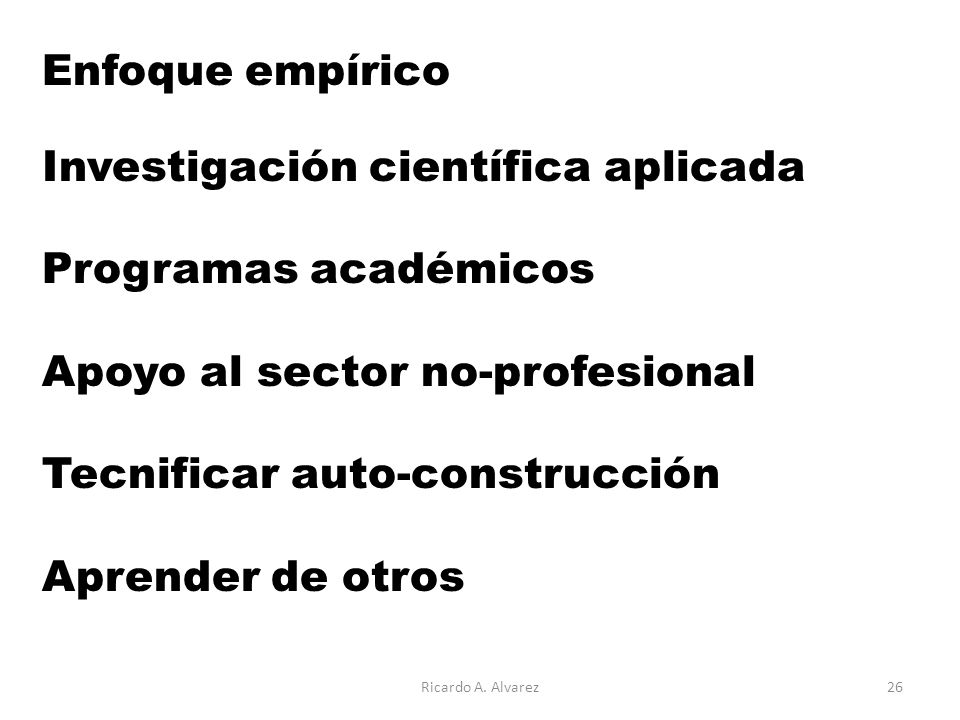 Enfoque empírico Investigación científica aplicada Programas académicos Apoyo al sector no-profesional Tecnificar auto-construcción Aprender de otros Ricardo A.