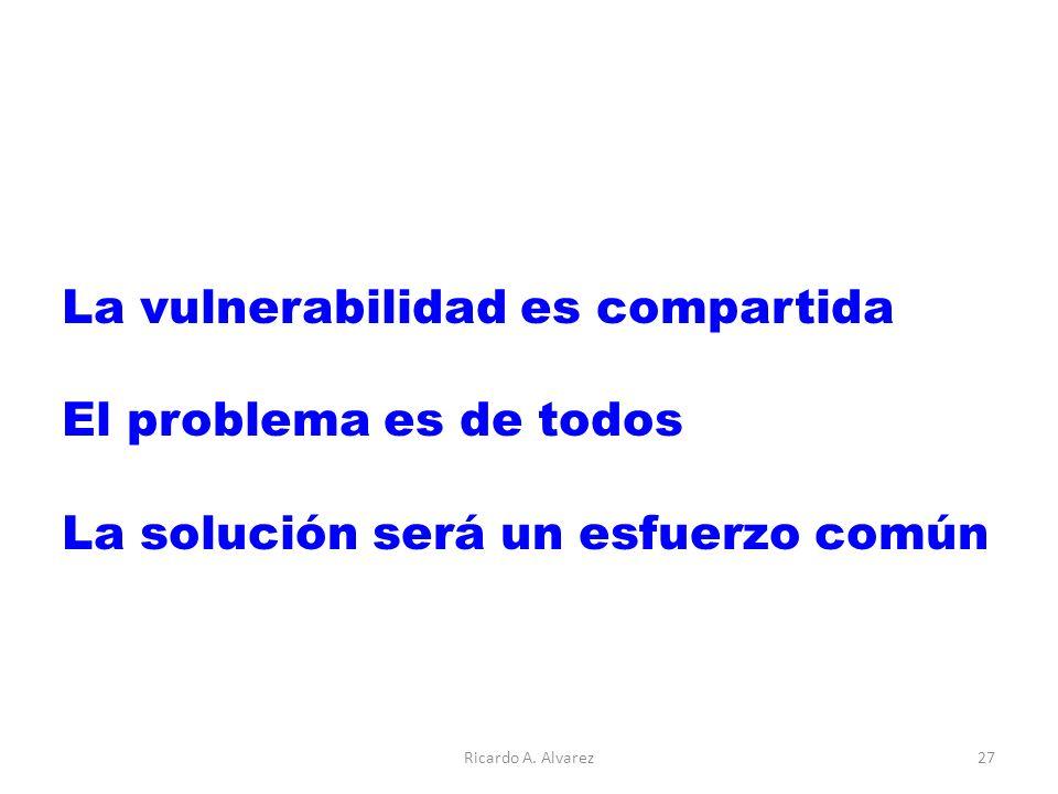 La vulnerabilidad es compartida El problema es de todos La solución será un esfuerzo común Ricardo A.