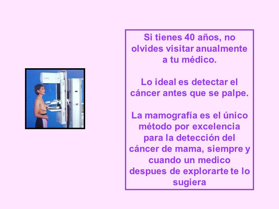 Si tienes 40 años, no olvides visitar anualmente a tu médico. Lo ideal es detectar el cáncer antes que se palpe. La mamografía es el único método por