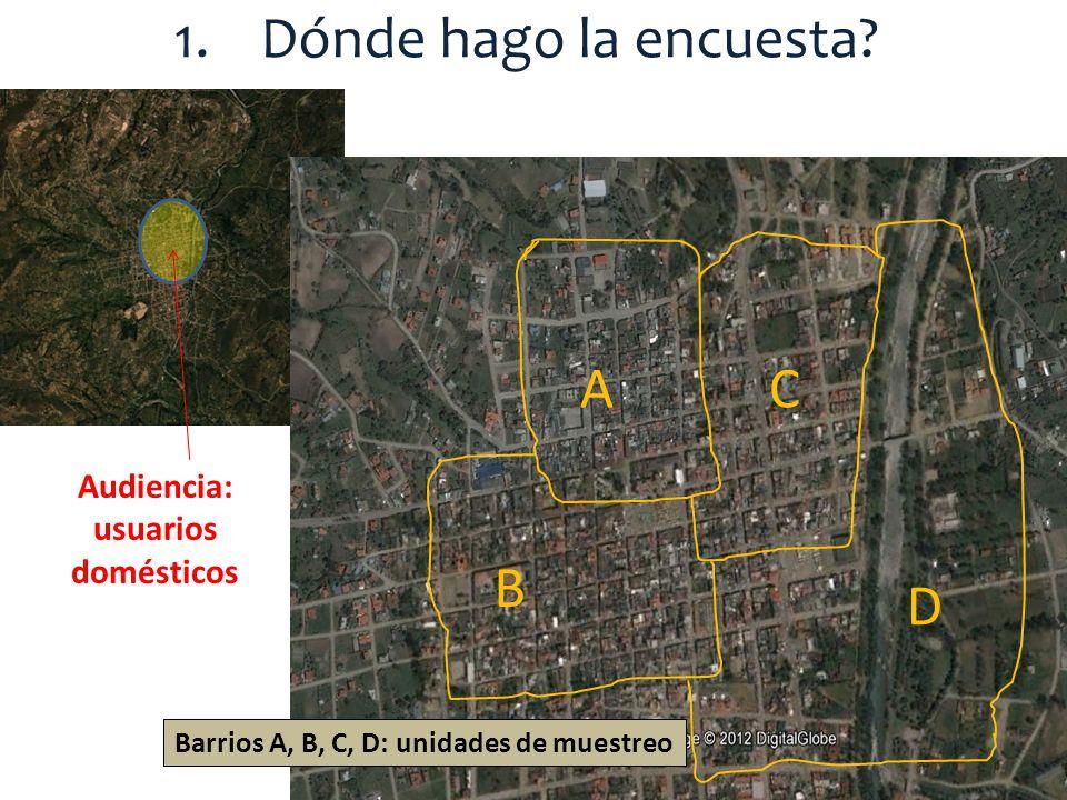 1.Dónde hago la encuesta? Audiencia: usuarios domésticos A B C D Barrios A, B, C, D: unidades de muestreo