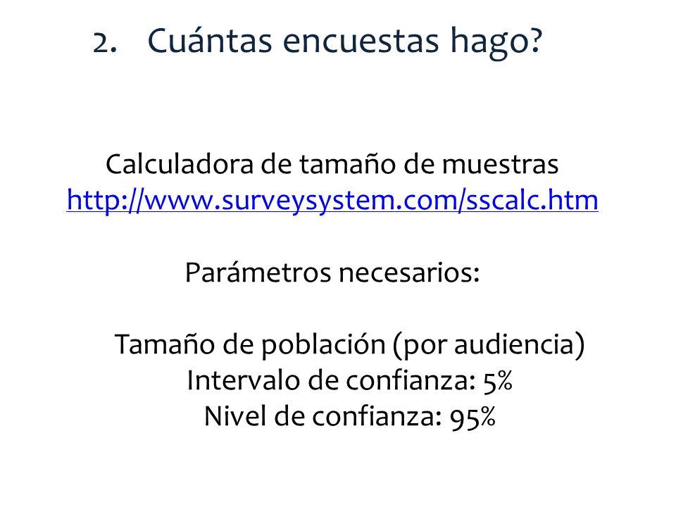2.Cuántas encuestas hago? Calculadora de tamaño de muestras http://www.surveysystem.com/sscalc.htm Parámetros necesarios: Tamaño de población (por aud