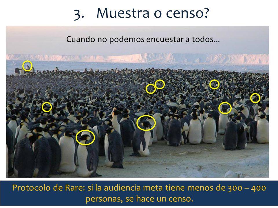 3.Muestra o censo? Cuando no podemos encuestar a todos… Protocolo de Rare: si la audiencia meta tiene menos de 300 – 400 personas, se hace un censo.