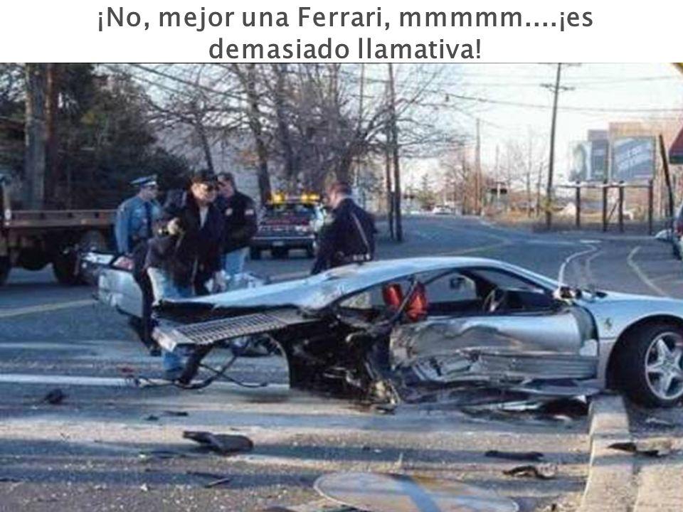 ¡No, mejor una Ferrari, mmmmm....¡es demasiado llamativa!
