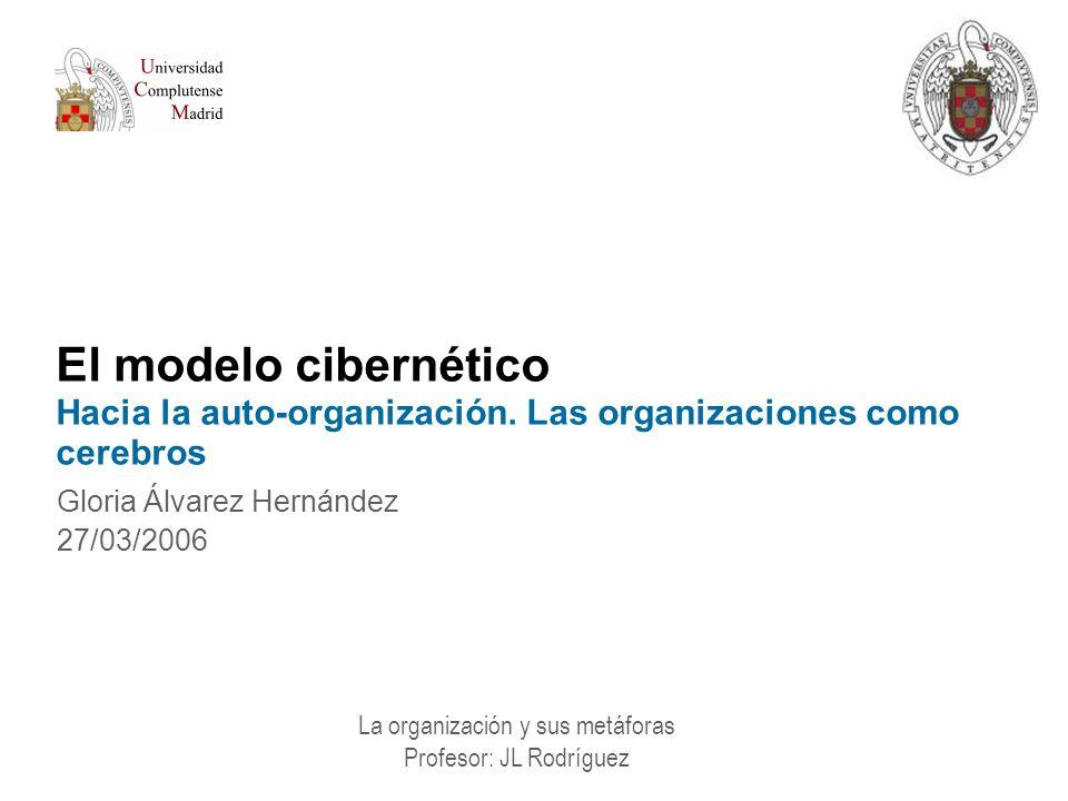 El modelo cibernético Hacia la auto-organización. Las organizaciones como cerebros Gloria Álvarez Hernández 27/03/2006 La organización y sus metáforas