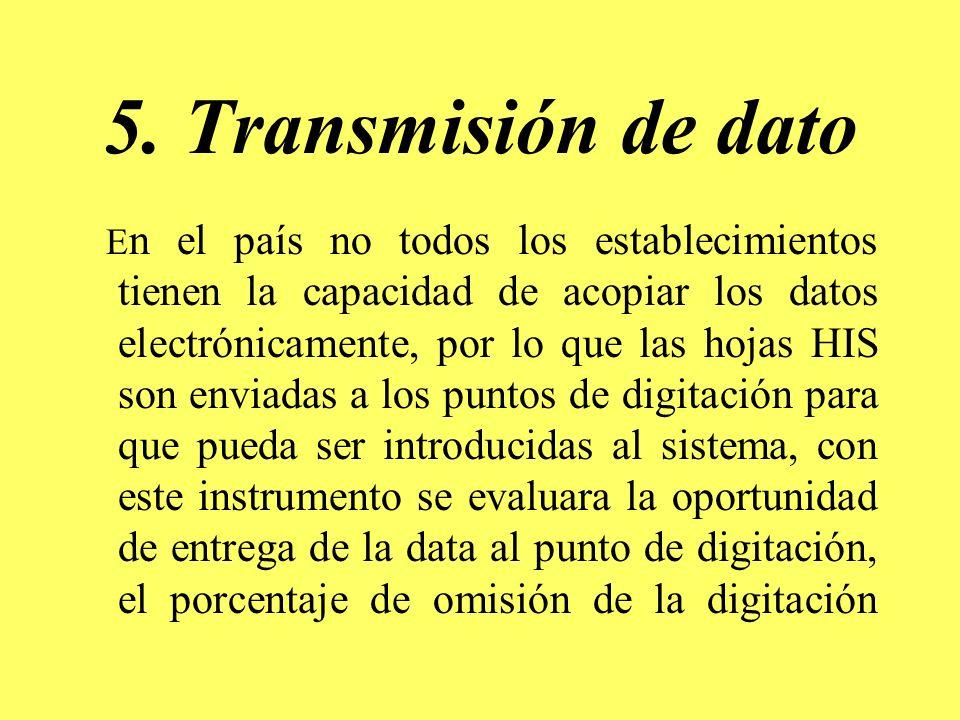 5. Transmisión de dato E n el país no todos los establecimientos tienen la capacidad de acopiar los datos electrónicamente, por lo que las hojas HIS s