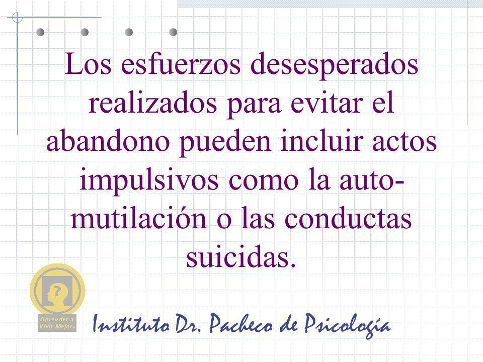Instituto Dr. Pacheco de Psicología Los esfuerzos desesperados realizados para evitar el abandono pueden incluir actos impulsivos como la auto- mutila