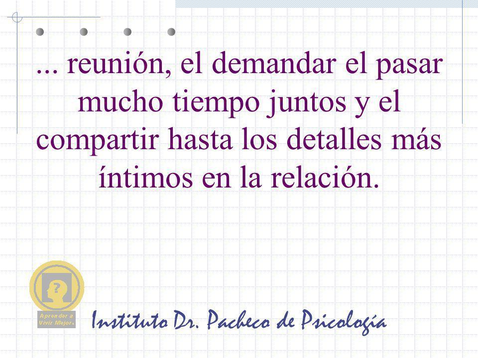 Instituto Dr. Pacheco de Psicología... reunión, el demandar el pasar mucho tiempo juntos y el compartir hasta los detalles más íntimos en la relación.