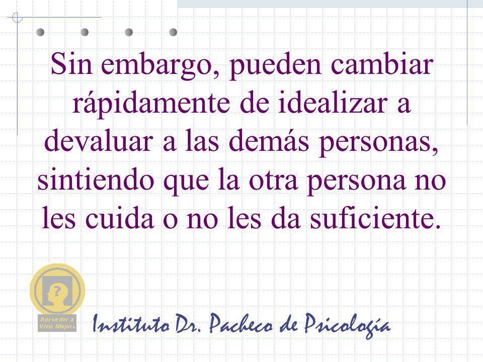 Instituto Dr. Pacheco de Psicología Sin embargo, pueden cambiar rápidamente de idealizar a devaluar a las demás personas, sintiendo que la otra person