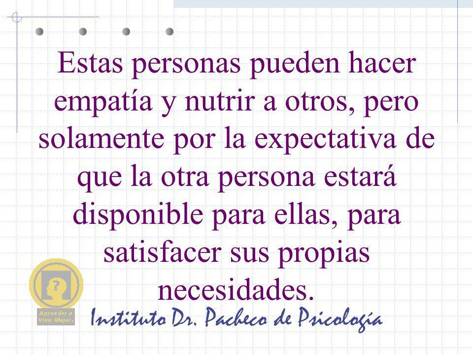 Instituto Dr. Pacheco de Psicología Estas personas pueden hacer empatía y nutrir a otros, pero solamente por la expectativa de que la otra persona est