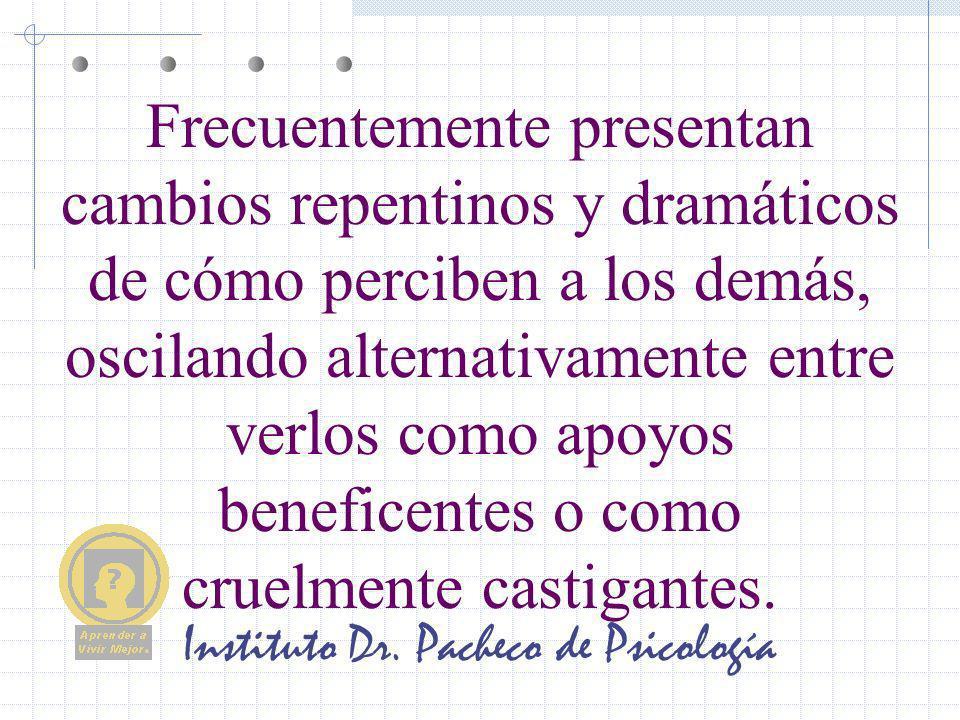Instituto Dr. Pacheco de Psicología Frecuentemente presentan cambios repentinos y dramáticos de cómo perciben a los demás, oscilando alternativamente