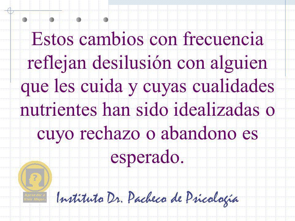 Instituto Dr. Pacheco de Psicología Estos cambios con frecuencia reflejan desilusión con alguien que les cuida y cuyas cualidades nutrientes han sido