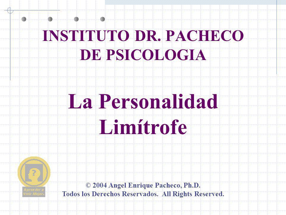 © 2004 Angel Enrique Pacheco, Ph.D. Todos los Derechos Reservados. All Rights Reserved. INSTITUTO DR. PACHECO DE PSICOLOGIA La Personalidad Limítrofe