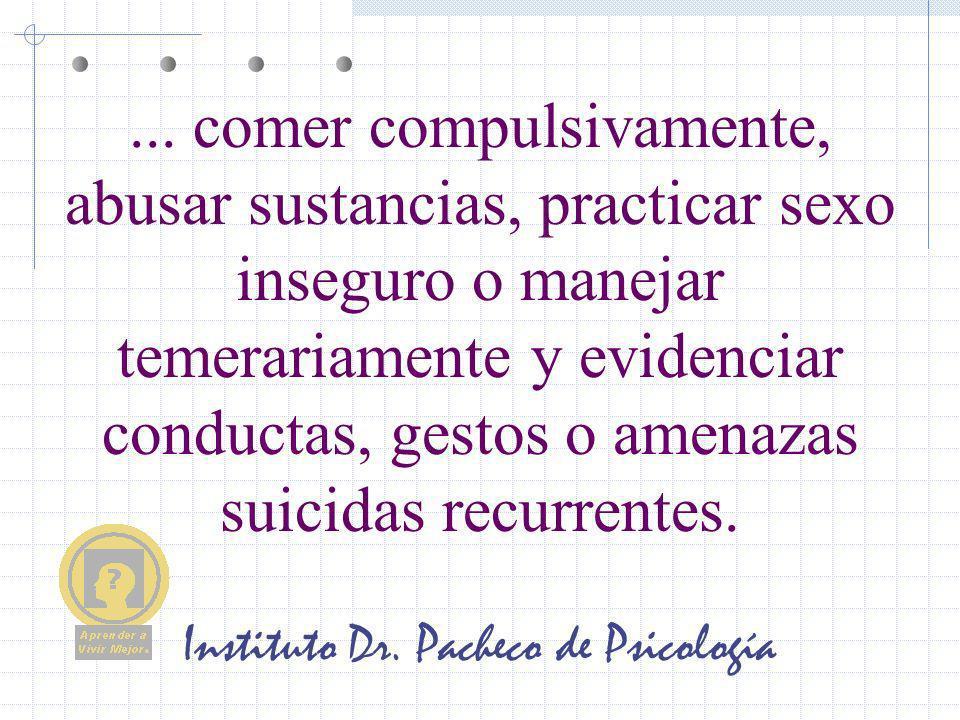 Instituto Dr. Pacheco de Psicología... comer compulsivamente, abusar sustancias, practicar sexo inseguro o manejar temerariamente y evidenciar conduct