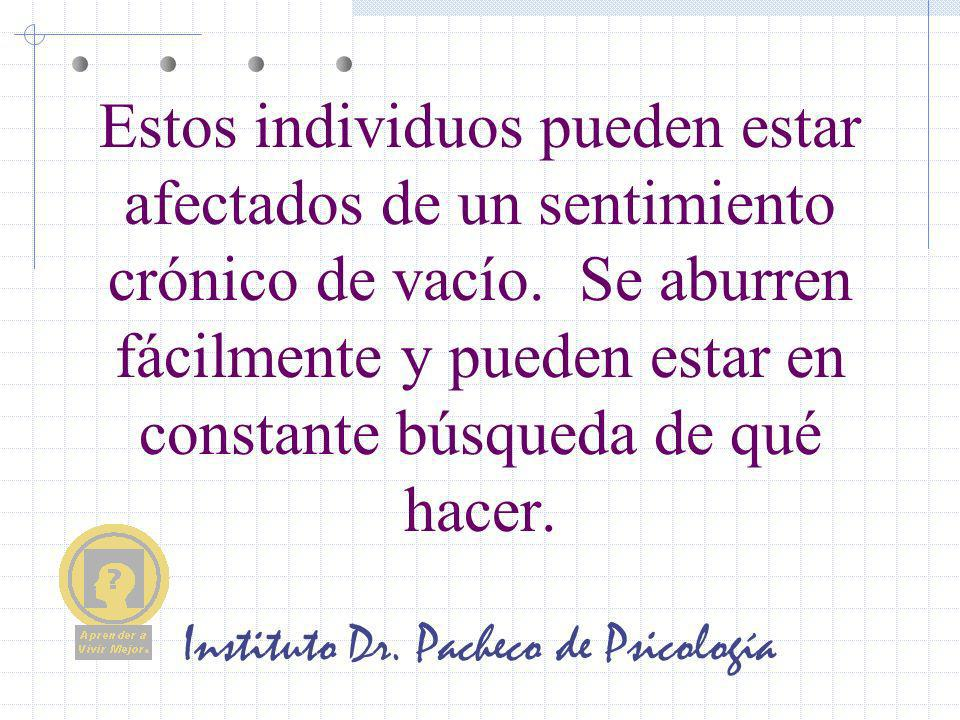 Instituto Dr. Pacheco de Psicología Estos individuos pueden estar afectados de un sentimiento crónico de vacío. Se aburren fácilmente y pueden estar e