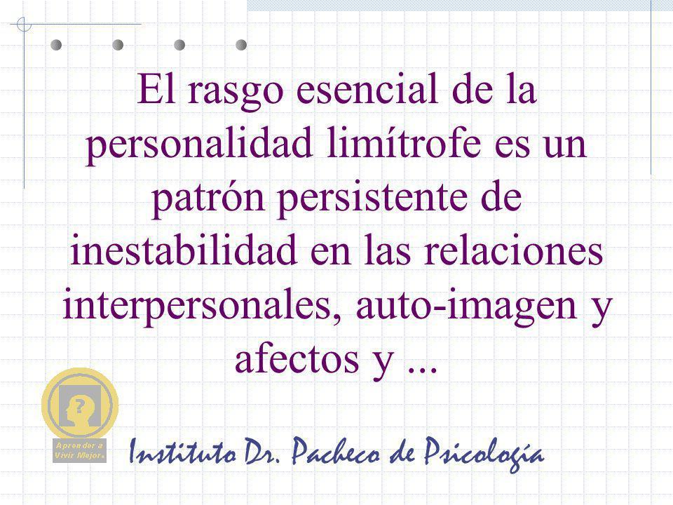 Instituto Dr. Pacheco de Psicología El rasgo esencial de la personalidad limítrofe es un patrón persistente de inestabilidad en las relaciones interpe