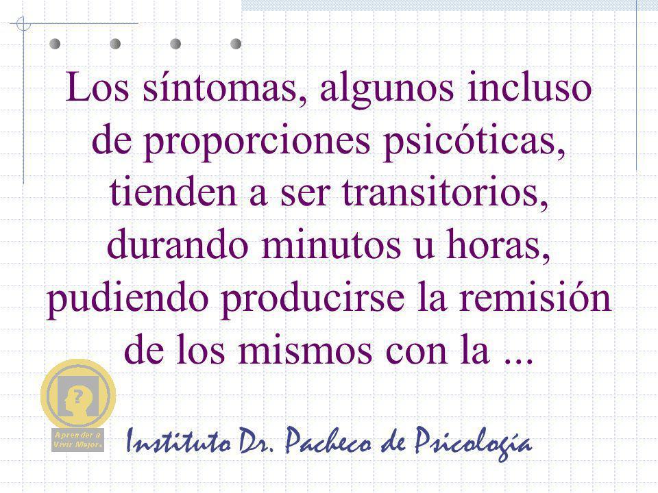 Instituto Dr. Pacheco de Psicología Los síntomas, algunos incluso de proporciones psicóticas, tienden a ser transitorios, durando minutos u horas, pud