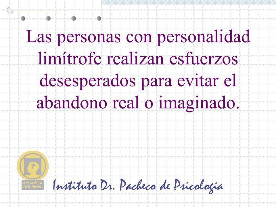 Instituto Dr. Pacheco de Psicología Las personas con personalidad limítrofe realizan esfuerzos desesperados para evitar el abandono real o imaginado.