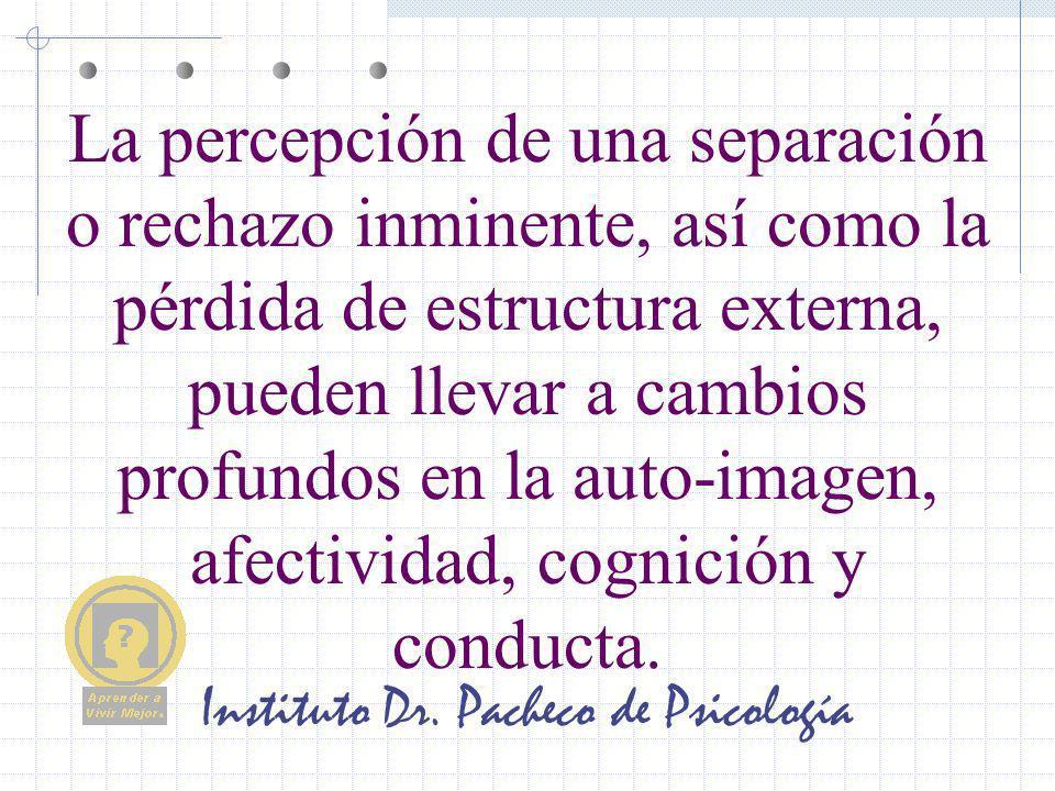 Instituto Dr. Pacheco de Psicología La percepción de una separación o rechazo inminente, así como la pérdida de estructura externa, pueden llevar a ca