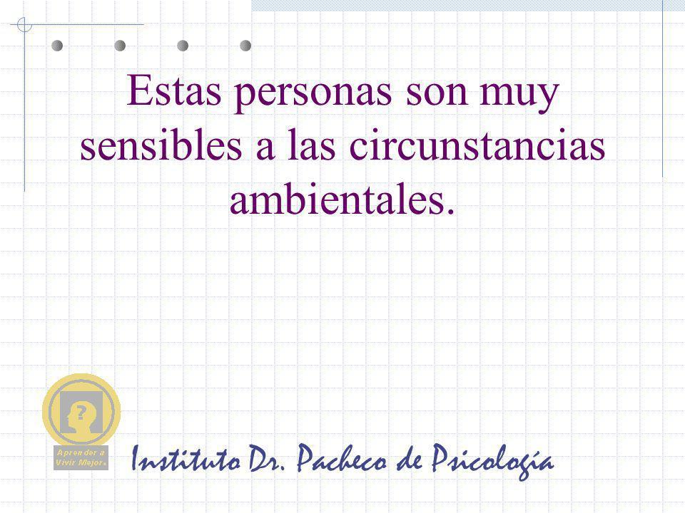 Instituto Dr. Pacheco de Psicología Estas personas son muy sensibles a las circunstancias ambientales.