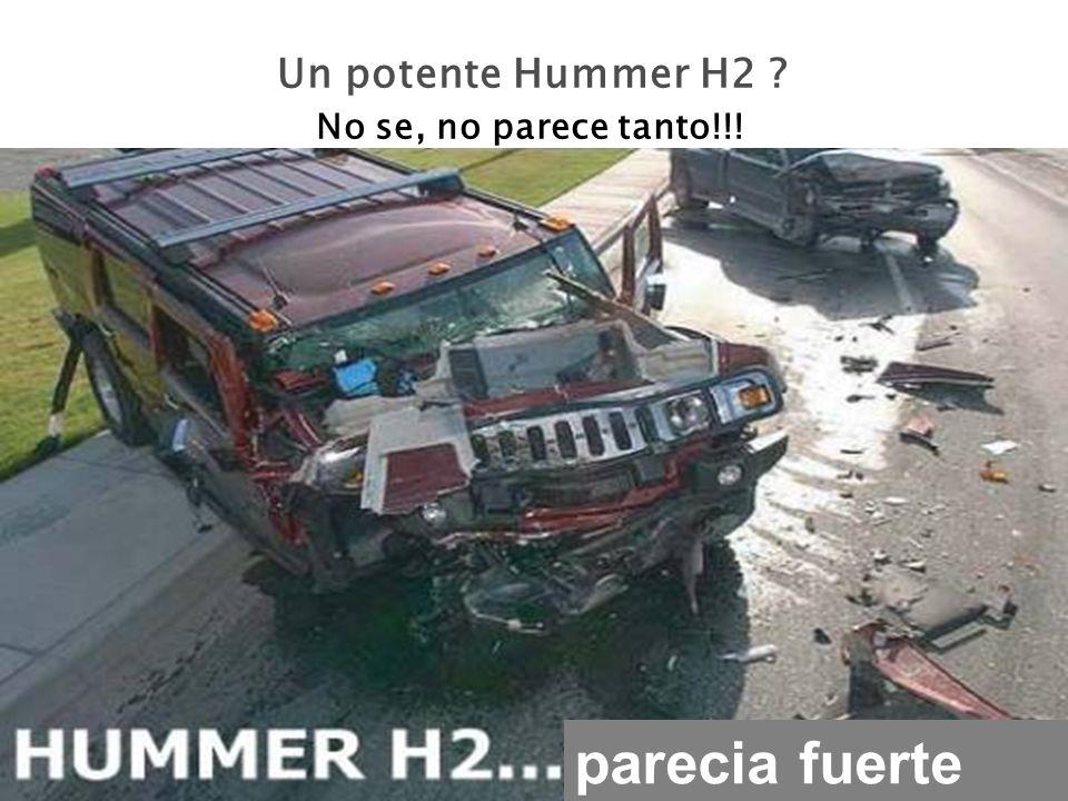 Un potente Hummer H2 ? No se, no parece tanto!!! parecia fuerte