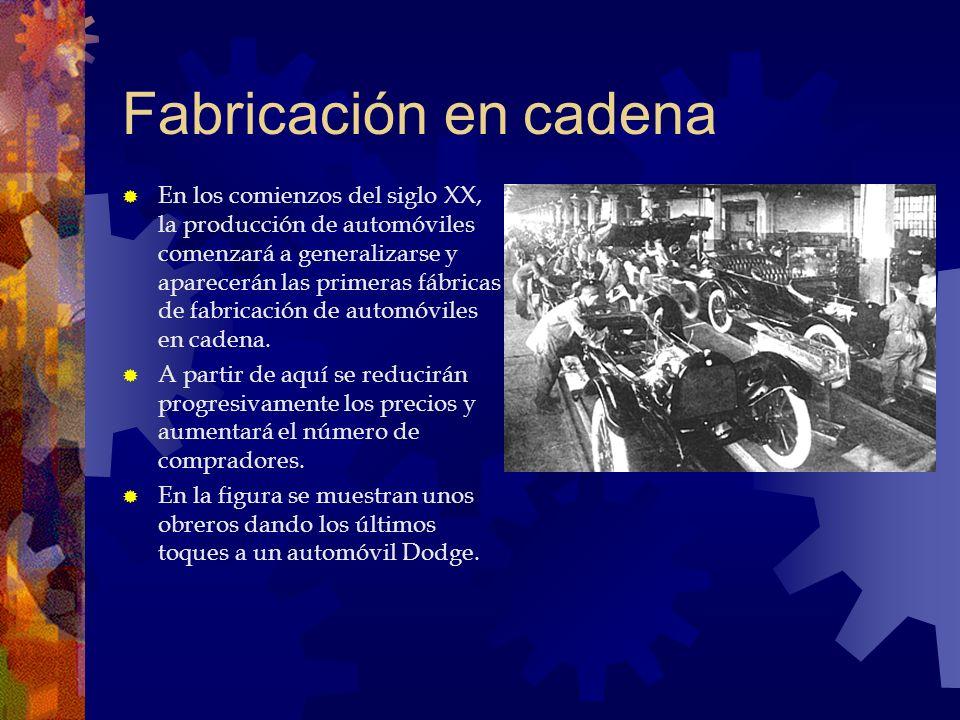 Fabricación en cadena En los comienzos del siglo XX, la producción de automóviles comenzará a generalizarse y aparecerán las primeras fábricas de fabr